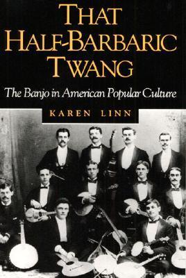 That Half-Barbaric Twang: THE BANJO IN AMERICAN POPULAR CULTURE Karen Linn