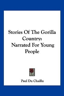Stories of the Gorilla Country: Narrated for Young People  by  Paul Belloni du Chaillu