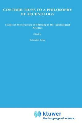 Contributions to a Philosophy of Technology: Studies in the Structure of Thinking in the Technological Sciences  by  Friedrich Rapp