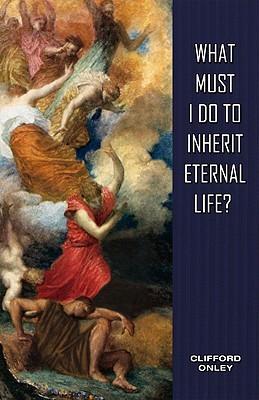 What Must I Do to Inherit Eternal Life?  by  Clifford Onley