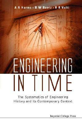 Engineering in Time: The Systematics of Engineering History and Its Contemporary Context  by  A.A. Harms