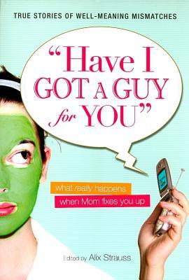 Have I Got a Guy for You: What Really Happens When Mom Fixes You Up Alix Strauss
