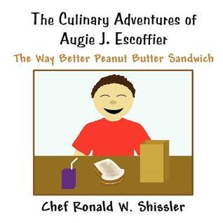 The Culinary Adventures of Augie J. Escoffier: The Way Better Peanut Butter Sandwich Chef Ronald W. Shissler