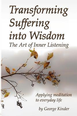 Transforming Suffering Into Wisdom: Mindfulness and the Art of Inner Listening George Kinder