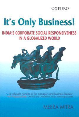Its Only Business: Indias Corporate Social Responsiveness in a Globalized World  by  Meera Mitra