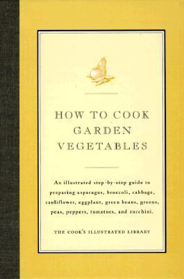 How to Cook Garden Vegetables: An Illustrated Step-By-Step Guide to Preparing Asparagus, Broccoli, Cabbage, Cauliflower, Eggplant, Green Beans, Greens, Peas, Peppers, Tomatoes, and Zucchini  by  Cooks Illustrated Magazine