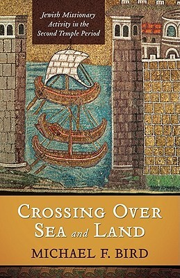 Crossing Over Sea And Land: Jewish Missionary Activity In The Second Temple Period  by  Michael F. Bird