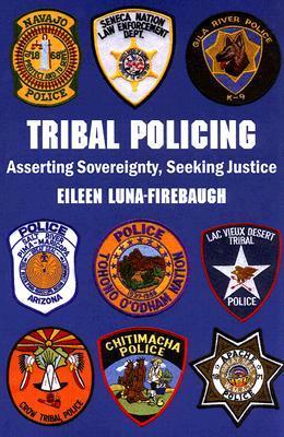 Tribal Policing: Asserting Sovereignty, Seeking Justice Eileen Luna-Firebaugh