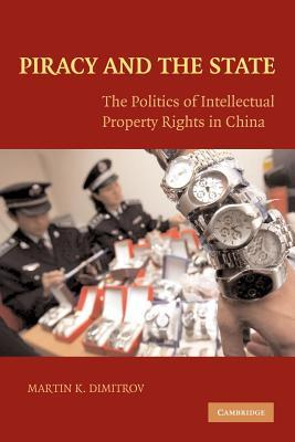 Piracy and the State: The Politics of Intellectual Property Rights in China Martin K. Dimitrov