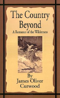 The Country Beyond: A Romance of the Wilderness  by  James Oliver Curwood