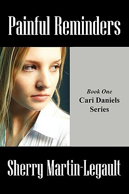 Painful Reminders: Book One Cari Daniels Series Sherry Martin-Legault