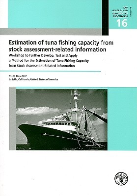 Estimation of Tuna Fishing Capacity from Stock Assessment-Related Information: Workshop to Further Develop, Test and Apply a Method for the Estimation of Tuna Fishing Capacity from Stock Assessment-Related Information William Bayliff