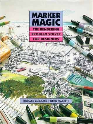 Marker Magic: The Rendering Problem Solver for Designers Richard M. McGarry