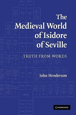 The Medieval World of Isidore of Seville: Truth from Words  by  John Henderson