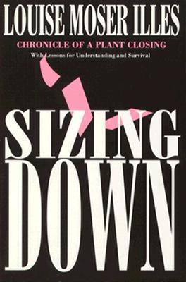 Sizing Down: Chronicle of a Plant Closing  by  Louise Moser Illes
