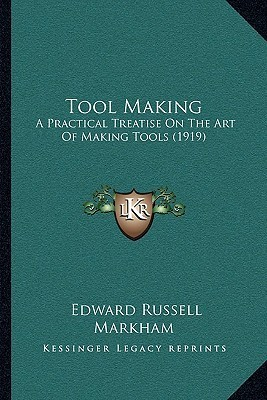 Tool Making: A Practical Treatise On The Art Of Making Tools (1919)  by  Edward Russell Markham
