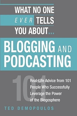 What No One Ever Tells You About Blogging and Podcasting: Real-Life Advice from 101 People Who Successfully Leverage the Power of the Blogosphere Ted Demopoulos