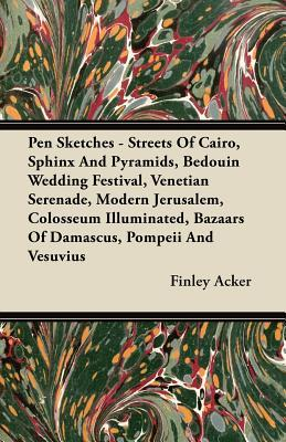 Pen Sketches - Streets of Cairo, Sphinx and Pyramids, Bedouin Wedding Festival, Venetian Serenade, Modern Jerusalem, Colosseum Illuminated, Bazaars of Finley Acker