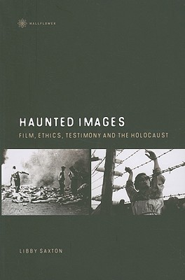 Haunted Images: Film, Ethics, Testimony And The Holocaust  by  Libby Saxton