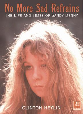 No More Sad Refrains: The Life and Times of Sandy Denny Clinton Heylin