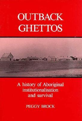 Outback Ghettos: Aborigines, Institutionalisation and Survival Peggy Brock
