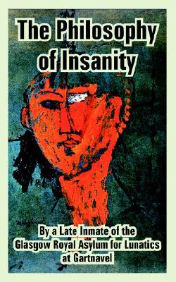 Philosophy Of Insanity, The  by  Inmate Of The Glasgow Royal Asylum