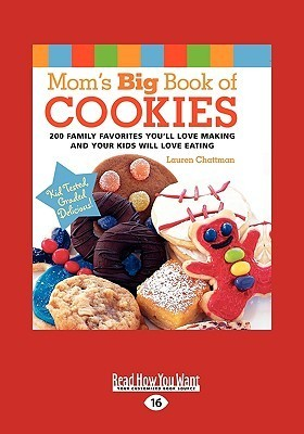 Moms Big Book of Cookies: 200 Family Favorites Youll Love Making and Your Kids Will Love Eating  by  Lauren Chattman