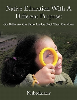 Native Education with a Different Purpose: Our Babies Are Our Future Leaders Teach Them Our Values Nisheducator