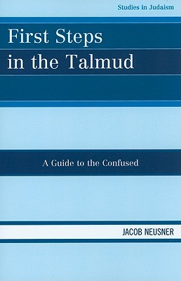 First Steps in the Talmud: A Guide to the Confused  by  Jacob Neusner