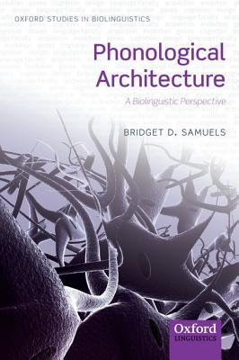 Phonological Architecture: A Biolinguistic Approach Bridget D. Samuels