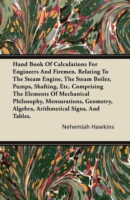 Hand Book of Calculations for Engineers and Firemen. Relating to the Steam Engine, the Steam Boiler, Pumps, Shafting, Etc. Comprising the Elements of  by  Nehemiah Hawkins