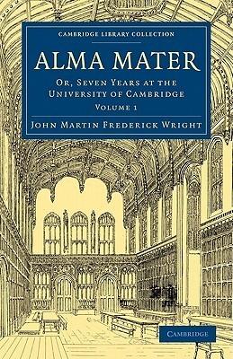 Alma Mater: Or, Seven Years at the University of Cambridge John Martin Frederick Wright