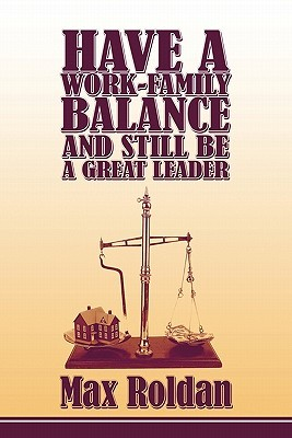 Have a Work-Family Balance and Still Be a Great Leader  by  Max Roldan