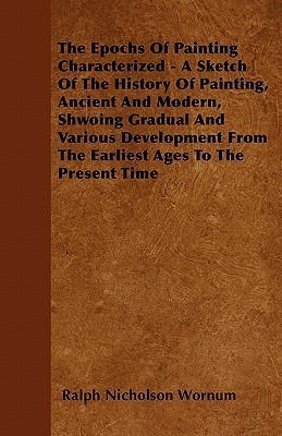 The Epochs of Painting Characterized - A Sketch of the History of Painting, Ancient and Modern, Shwoing Gradual and Various Development from the Earli  by  Ralph Nicholson Wornum