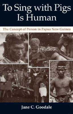 To Sing with Pigs Is Human: The Concept of Person in Papua New Guinea  by  Jane Goodall