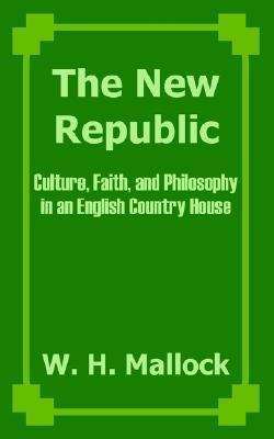 The New Republic: Culture, Faith, And Philosophy In An English Country House William Hurrell Mallock