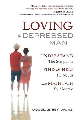Loving a Depressed Man: Understand the Symptons, Find the Help He Needs and Maintain Your Morale Douglas Bey Jr.