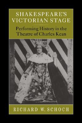 Shakespeares Victorian Stage: Performing History in the Theatre of Charles Kean Richard W. Schoch
