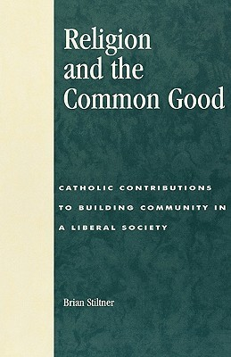 Religion and the Common Good: Catholic Contributions to Building Community in a Liberal Society  by  Brian Stiltner