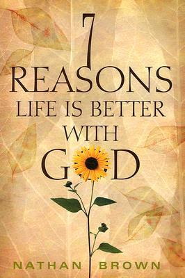 Seven Reasons Life Is Better with God  by  Nathan Brown