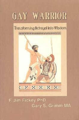 Gay Warrior: Transforing Betrayal Into Wisdom  by  F. Jim Fickey
