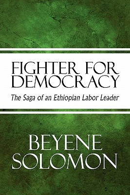 Fighter for Democracy: The Saga of an Ethiopian Labor Leader  by  Beyene Solomon