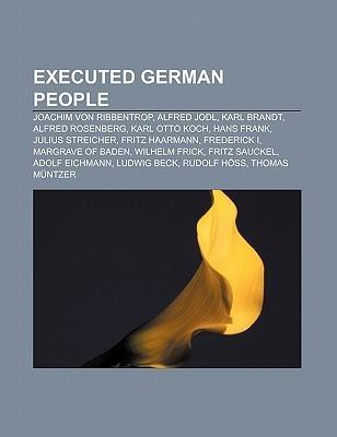 Executed German People: Joachim Von Ribbentrop, Alfred Jodl, Karl Brandt, Alfred Rosenberg, Karl Otto Koch, Hans Frank, Julius Streicher  by  Books LLC