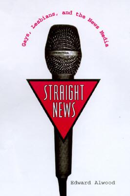 Straight News: Gays, Lesbians, and the News Media Edward Alwood