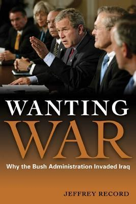 Wanting War: Why the Bush Administration Invaded Iraq  by  Jeffrey Record