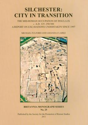 Silchester: City in Transition. the Mid-Roman Occupation of Insula IX C. A.D. 125-250/300. a Report on Excavations Undertaken Since 1997  by  Amanda Clarke