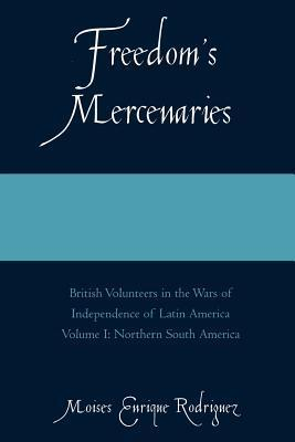Freedoms Mercenaries: British Volunteers in the Wars of Independence of Latin America Volume I: Northern South America Moises Enrique Rodriguez