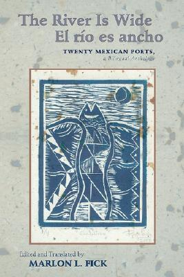 The River Is Wide/El Rio Es Ancho: Twenty Mexican Poets, a Bilingual Anthology Marlon L. Fick