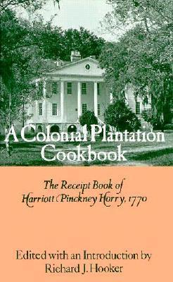 A Colonial Plantation Cookbook: The Receipt Book of Harriott Pinckney Horry, 1770 Richard James Hooker