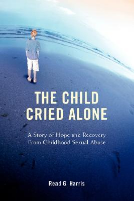The Child Cried Alone: A Story of Hope and Recovery from Childhood Sexual Abuse Read G. Harris